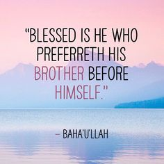 """Blessed is he who preferreth his brother before himself."" - Baha'u'llah"