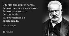 O futuro tem muitos nomes. Para os fracos é o inalcançável. Para os temerosos, o desconhecido. Para os valentes é a oportunidade. — Victor Hugo