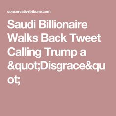 "Saudi Billionaire Walks Back Tweet Calling Trump a ""Disgrace"""