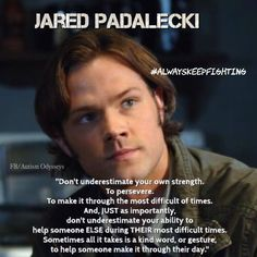 Perfect quote from Jared Padalecki from Supernatural. #alwayskeepfighting