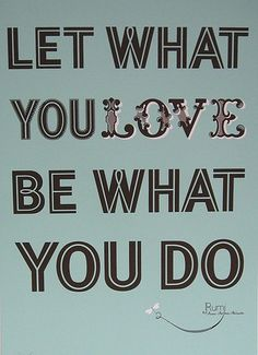 Let What You Love Be What You Do!