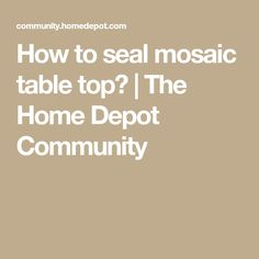 How to seal mosaic table top? | The Home Depot Community