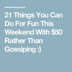 21 Things You Can Do For Fun This Weekend With $50 Rather Than Gossiping :)