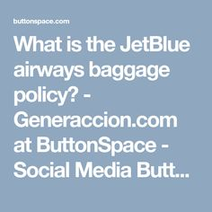 What is the JetBlue airways baggage policy? - Generaccion.com at ButtonSpace - Social Media Buttons | Social Network Buttons | Share Buttons