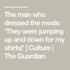 The man who dressed the mods: 'They were jumping up and down for my shirts!'   Culture   The Guardian