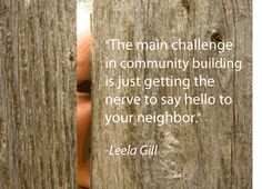 """The main challenge in community building is just getting the nerve to say hello to your neighbor."""