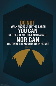 """""""Do not walk proudly on this earth, you can neither tear this earth apart, nor can you rival the mountains in height"""" Qur'an 17:37"""