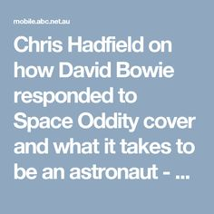 Chris Hadfield on how David Bowie responded to Space Oddity cover and what it takes to be an astronaut - ABC News (Australian Broadcasting Corporation)