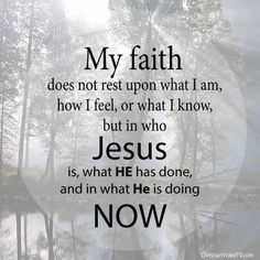 """My faith does not rest upon what I am, how I feel, or what I know, but in who Jesus is, what HE has done, and in what He is doing now."""