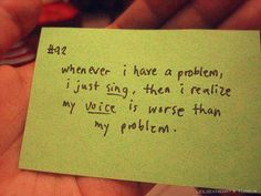 Cada vez que tengo un problema, sencillamente canto... y entonces me doy cuenta que mi voz es peor que mi problema #Inspirandote