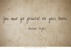 """""""You must go forward on your knees"""" - Hudson Taylor #prayer"""