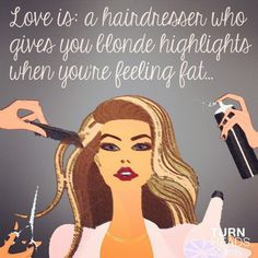 Love is: a hairdresser who gives you blonde highlights when you're feeling fat...