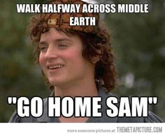 Scumbag Frodo…  Everyone likes Sam better anyways. If he went home, the cameras would have followed him! So there!