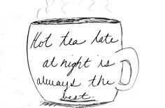 Hot tea late at night is always the best.
