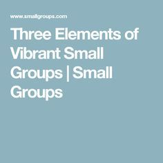 Three Elements of Vibrant Small Groups | Small Groups