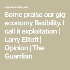 Some praise our gig economy flexibility. I call it exploitation   Larry Elliott   Opinion   The Guardian