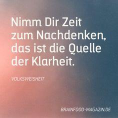 Nimm Dir Zeit zum Nachdenken, das ist die Quelle der Klarheit. - Volksweisheit  via brainfood-magazin.de  #sprüche #zitate