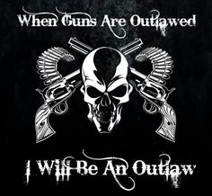 When guns are outlawed i will be an outlaw.