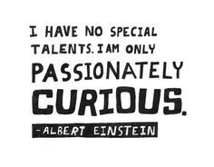 Passionately Curious, on my to does for today... Thank you Albert Einstein for saying this so eloquently... I have always said that I'm very ordinary, I am just curious. Trust Albert won't mind if I utilise passionately too...