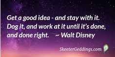 Get a good idea - and stay with it.  Dog it, and work at it until it's done,  and done right.  ~ Walt Disney