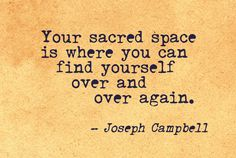 """Your sacred space is where you can find yourself over and over again."" - Joseph Campbell"