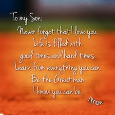 son quotes from mom: To my son; Never forget that i love you life is filled with good times and hard times. Learn from everything you can be the great man i know you can be. Mother Son Quotes, My Son Quotes, Family Quotes, Great Quotes, Life Quotes, Inspirational Quotes, Mother To Son, Love My Mom Quotes, Mother Daughters