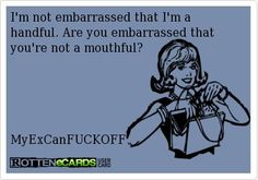 Ha! A handful for sure! If you can't handle me, you don't deserve me!