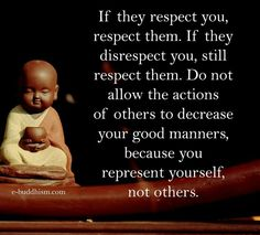 If they respect you, respect them. If they disrespect you, still respect them. Do not allow the actions of others to decrease your good manners, because you represent yourself, not others.