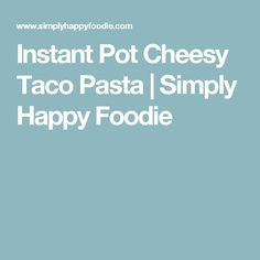 Instant Pot Cheesy Taco Pasta | Simply Happy Foodie