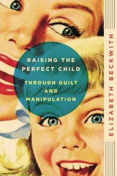 Raising the Perfect Child Through Guilt and Manipulation by Elizabeth Beckwith, http://www.amazon.com/dp/0061759570/ref=cm_sw_r_pi_dp_-k20rb12MV10Y