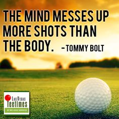 The mind messes up more shots than the body. -Tommy Bolt
