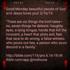 """Good Monday beautiful people of God and Jesus loves you! 2/16/15  """"There are six things the lord hates— no, seven things he detests: haughty eyes, a lying tongue, hands that kill the innocent, a heart that plots evil, feet that race to do wrong, a false witness who pours out lies, a person who sows discord in a family.""""  http://bible.com/116/pro.6.16-19.nlt Bible.com/app @msfouna"""