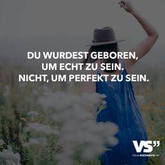 Du wurdest geboren um echt zu sein. Nicht, um perfekt zu sein.                                                                                                                                                                                 Mehr