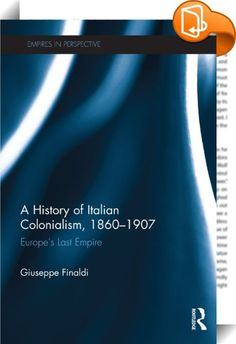 A History of Italian Colonialism, 1860–1907 :: <P>This book provides a narrative history of Italian colonialism from Italian unification in the 1860s to the first decade of the twentieth century; that is, it details Italy's imperialism in the years of the Scramble for Africa. It deals with the factors that drove Italy to search for territory in Africa in the 1870s and 1880s and describes the reasoning behind the trajectories adopted and objectives pursued. </P> <P></P> <P>The event...
