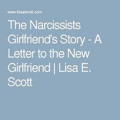 The Narcissists Girlfriend's Story - A Letter to the New Girlfriend   Lisa E. Scott