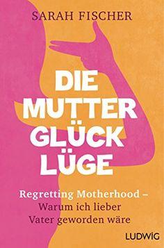 Die Mutterglück-Lüge: Regretting Motherhood - Warum ich lieber Vater geworden wäre