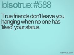 true friends don't leave you hanging when no one has liked your status