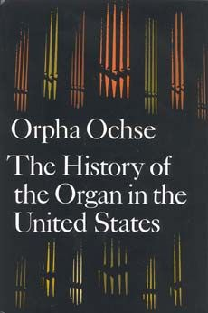 The history of the organ in the United States / [by] Orpha Ochse