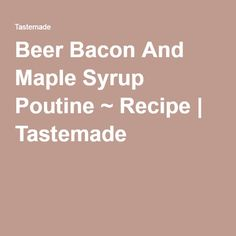Beer Bacon And Maple Syrup Poutine ~ Recipe | Tastemade