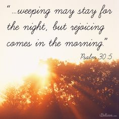 Weeping may stay for the night, but joy comes in the morning http://www.biblestudytools.com/psalms/30-5.html