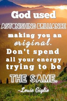 Louie Giglio quote... God used astonishing brilliance to make you an original... You are perfect just the way you are! :) SO TRUE