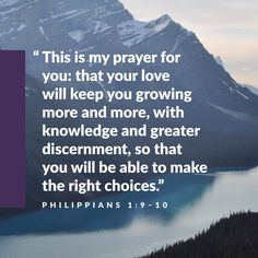 """""""This is my prayer for you: that your love will keep you growing more and more, with knowledge and greater discernment, so that you will be able to make the right choices."""" -Philippians 1:9-10"""