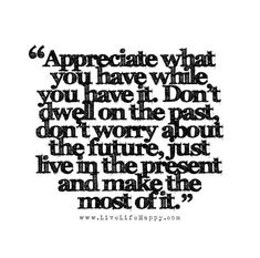 Appreciate what you have while you have it