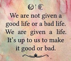 Não nos é dada uma vida boa ou má. É-nos dada uma vida. Somos nós que escolhemos se a tornamos boa ou má!
