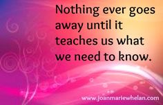 Life is more about learning our lessons and less about worrying and struggling.  Once you learn it, you don't have to experience it again.  www.joanmariewhelan.com