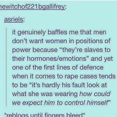 """""""It genuinely baffles me that men don't want women in positions of power because 'they're slaves to their hormones/emotions' and yet one of the first lines of defence when it comes to rape cases tends to be 'it's hardly his fault look at what she was wearing how could we expect him to control himself.'"""" ~ asriels, on Tumblr"""