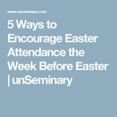 5 Ways to Encourage Easter Attendance the Week Before Easter | unSeminary