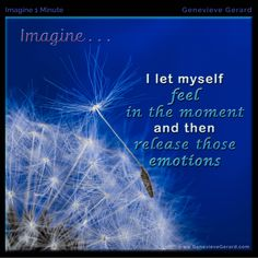 Take a minute and Imagine . . . I let myself feel in the moment and then release those emotions. – Genevieve Gerard  see more at https://www.facebook.com/genevieve.gerard.5