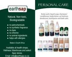 Earthsap -	Used for both Personal Care and Cleaners. Earthsap is a Natural, Non toxic, Biodegradable that contains: -	no petrochemicals -	no synthetic fragrance -	no dyes -	no chlorine -	no animal ingredients -	helps with allergies Available at health shops, Wellness Warehouse and select Spar stores. Natural Shampoo, Health Shop, Liquid Soap, Bath Salts, Body Wash, Body Lotion, Deodorant, Biodegradable Products, Allergies