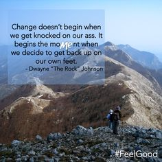 Change doesn't begin when we get knocked on our ass. It begins the moMEnt when we decide to get back up on our own feet. ~ Quotes ~ FeelGood ~ ME Day